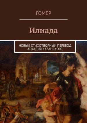 Илиада. Новый стихотворный перевод Аркадия Казанского фото №1