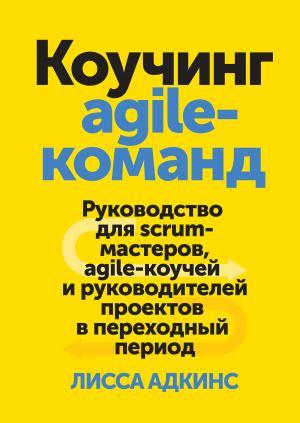 Коучинг agile-команд. Руководство для scrum-мастеров, agile-коучей и руководителей проектов в переходный период фото №1