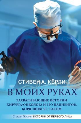 В моих руках. Захватывающие истории хирурга-онколога и его пациентов, борющихся с раком