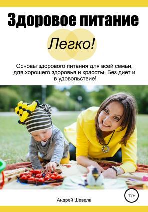 Здоровое питание – Легко! Основы здорового питания для всей семьи, для хорошего здоровья и красоты. Без диет и в удовольствие фото №1