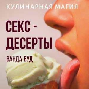 Кулинарная магия. Секс-десерты. Рецепты для счастливых отношений фото №1