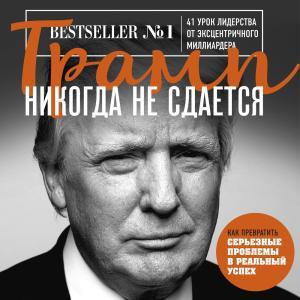 Трамп никогда не сдается. 41 урок лидерства от эксцентричного миллиардера фото №1