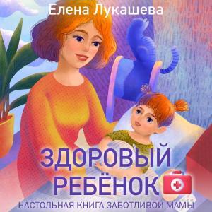 Здоровый ребёнок. Настольная книга заботливой мамы фото №1