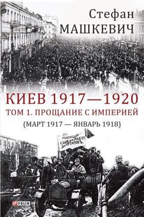 Киев 1917—1920. Том 1. Прощание с империей фото №1